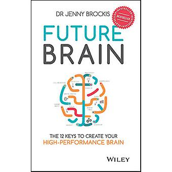 Future Brain - The 12 Keys to Create Your High-Performance Brain by Je