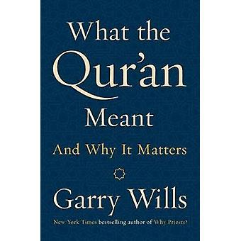 What The Qur'an Meant - And Why It Matters by Garry Wills - 9781101981