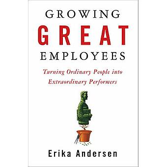 Growing Great Employees - Turning Ordinary People into Extraordinary P