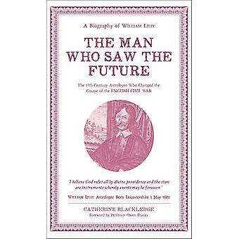Man Who Saw The Future A Biography of William Lilly by Catherine Blackledge