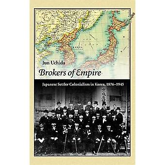 Brokers of Empire - Japanese Settler Colonialism in Korea - 1876-1945