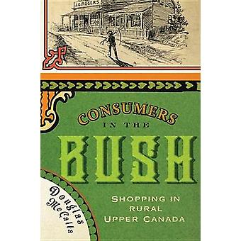 Consumers in the Bush - Shopping in Rural Upper Canada by Douglas McCa