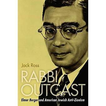 Rabbi Outcast - Elmer Berger and American Jewish Anti-Zionism by Jack