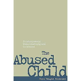 The Abused Child - Psychodynamic Understanding and Treatment by Toni V