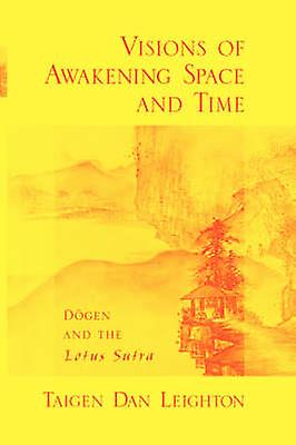 Visions of Awakening Space and Time Dogen and the Lotus Sutra by Leighton & Taigen Daniel