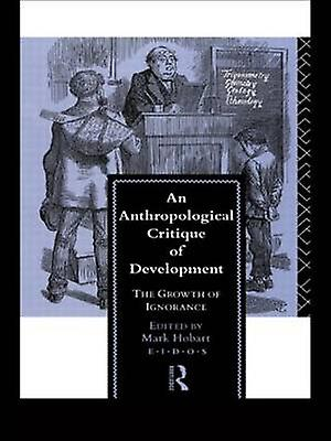 An Anthropological Critique of Development The Growth of Ignorance by Hobart & Mark