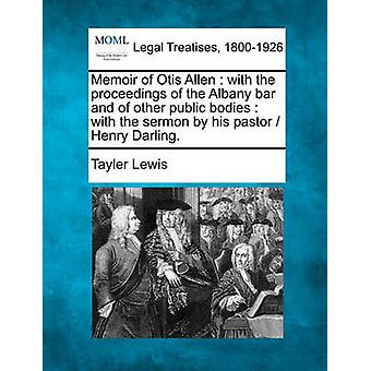 Memoir of Otis Allen  with the proceedings of the Albany bar and of other public bodies  with the sermon by his pastor   Henry Darling. by Lewis & Tayler