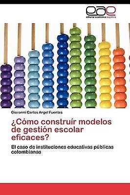 Como Construir Modelos de Gestion Escolar Eficaces by Argel Fuentes & Giovanni Carlos