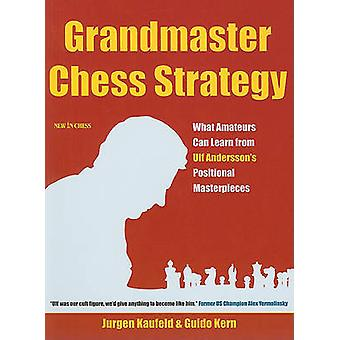Grandmaster Chess Strategy - What Amateurs Can Learn from Ulf Andersso