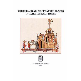 The Use and Abuse of Sacred Places in Late Medieval Towns by Paul Tri