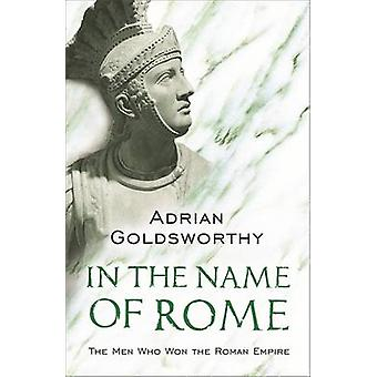 In the Name of Rome - The Men Who Won the Roman Empire by Adrian Keith