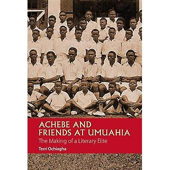 Achebe and Friends at Umuahia - The Making of a Literary Elite by Terr