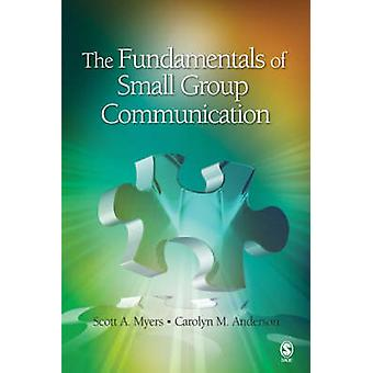The Fundamentals of Small Group Communication by Myers & Scott A.