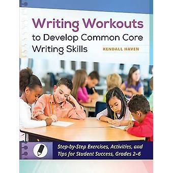 Writing Workouts to Develop Common Core Writing Skills StepbyStep Exercises Activities and Tips for Student Success Grades 26 by Haven & Kendall