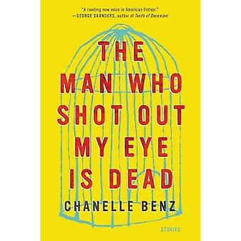 The Man Who Shot Out My Eye Is Dead - Stories by Chanelle Benz - 97800