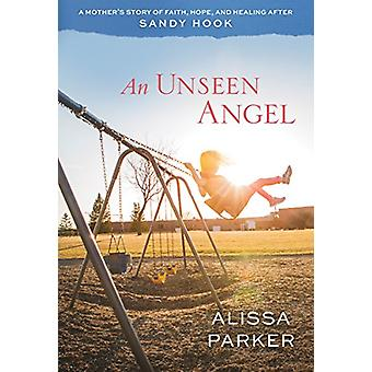 An Unseen Angel - A Mother's Story of Faith - Hope - and Healing After