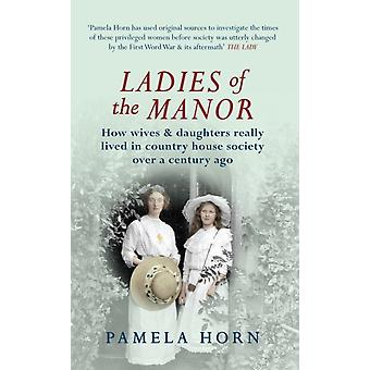 Ladies of the Manor: How wives & daughters really lived in country house society over a century ago (Paperback) by Horn Pamela