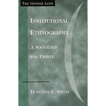 Institutional Ethnography - A Sociology for People by Dorothy E. Smith