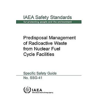 Predisposal Management of Radioactive Waste from Nuclear Fuel Cycle Facilities: Specific Safety Guide (IAEA Safety Standards Series)