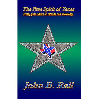 The Free Spirit of Texas Freely Given Advice on Attitude and Knowledge by Rall & John B.