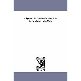 A Systematic Treatise on Abortion By Edwin M. Hale M.D. by Hale & Edwin Moses