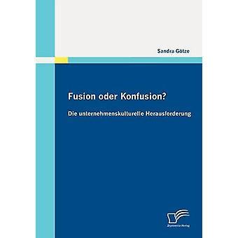 Fusion oder Konfusion Die unternehmenskulturelle Herausforderung by Gtze & Sandra