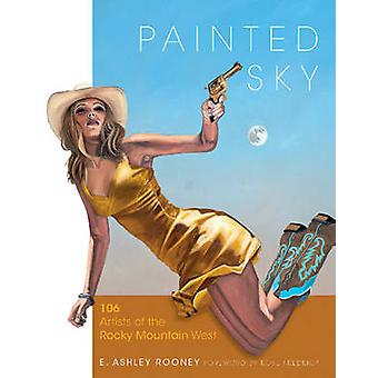 Painted Sky - 106 Artists of the Rocky Mountain West by E. Ashley Roon