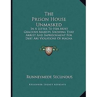 The Prison House Unmasked - In a Letter to Her Most Gracious Majesty -
