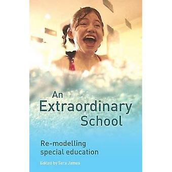 An Extraordinary School - Re-modelling Special Education by Sara James