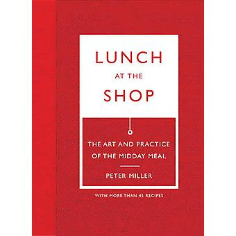 Lunch at the Shop - The Art and Practice of the Midday Meal by Peter M