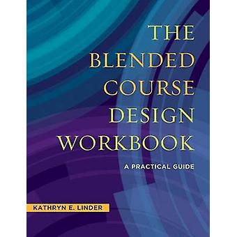The Blended Course Design Workbook - A Practical Workbook by Kathryn E