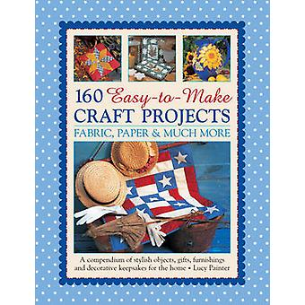 160 Easy-to-Make Craft Projects - A Compendium of Stylish Objects - Gi