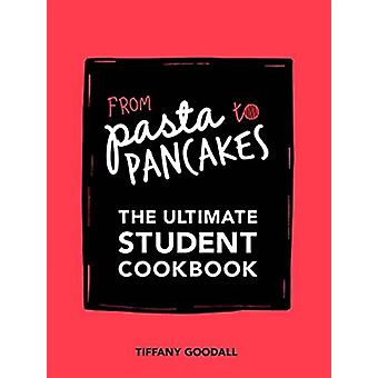 From Pasta to Pancakes - The Ultimate Student Cookbook by Tiffany Good