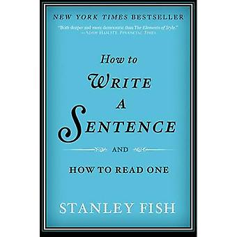 How to Write a Sentence - and How to Read One by Stanley Fish - 978006
