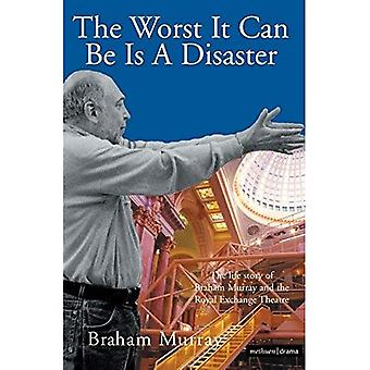 Worst It Can Be Is a Disaster: The Life Story of Braham Murray and the Royal Exchange Theatre (Biography and Autobiography)