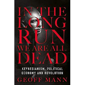 I det långa loppet är vi alla döda: Keynesianism, politisk ekonomi och Revolution