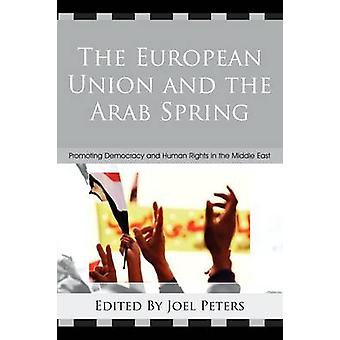 The European Union and the Arab Spring Promoting Democracy and Human Rights in the Middle East by Peters & Joel