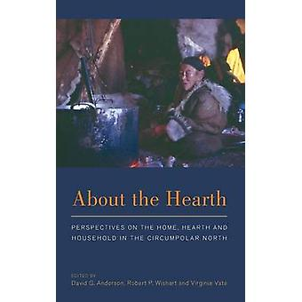 About the Hearth Perspectives on the Home Hearth and Household in the Circumpolar North by Anderson & David G.