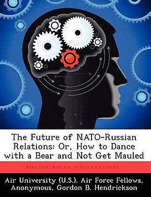 The Future of NATORussian Relations Or How to Dance with a Bear and Not Get Mauled by Hendrickson & Gord