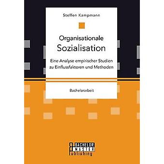 Organisationale Sozialisation Eine Analyse empirischer Studien zu Einflussfaktoren und Methoden by Kampmann & Steffen