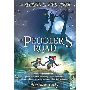 The Secrets of the Pied Piper 1 - The Peddler's Road by Matthew Cody -