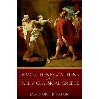 Demosthenes of Athens and the Fall of Classical Greece by Ian Worthin