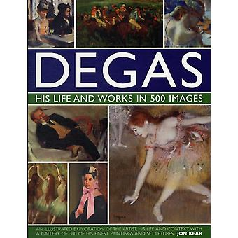 Degas His Life and Works in 500 Images: An Illustrated Exploration of the Artist His Life and Context with a Gallery of 300 of His Finest Paintings and Sculptures (Hardcover) by Kear Jon