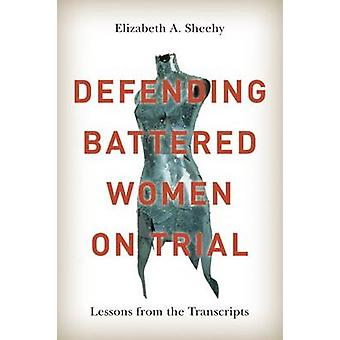 Defending Battered Women on Trial - Lessons from the Transcripts by El