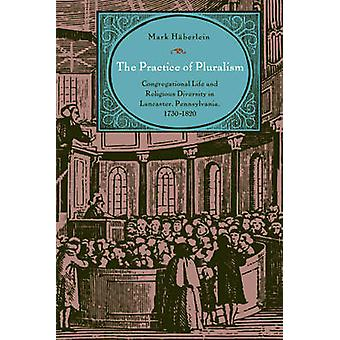 The Practice of Pluralism Congregational Life and Religious Diversity in Lancaster Pennsylvania 17301820 by Hberlein & Mark