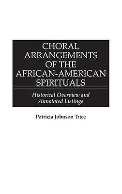 Choral Arrangements of the AfricanAmerican Spirituals Historical Overview and Annotated Listings by Trice & Patricia