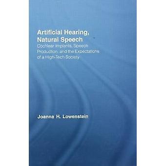 Künstliche Anhörung natürliche Rede Cochlea-Implantate, Sprachproduktion und die Erwartungen einer HighTech-Gesellschaft von Lowenstein & Joanna H.