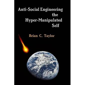 AntiSocial Engineering the HyperManipulated Self by Taylor & Brian