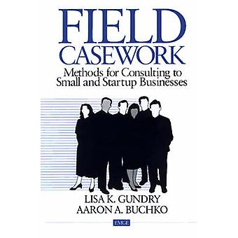 Field Casework Methods for Consulting to Small and Startup Business by Gundry & Lisa K.