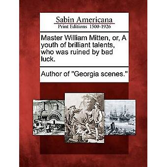 Master William Mitten or A youth of brilliant talents who was ruined by bad luck. by Author of Georgia scenes.